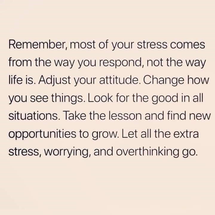 Text - Remember, most of your stress comes from the way you respond, not the way life is. Adjust your attitude. Change how you see things. Look for the good in all situations. Take the lesson and find new opportunities to grow. Let all the extra stress, worrying, and overthinking go.
