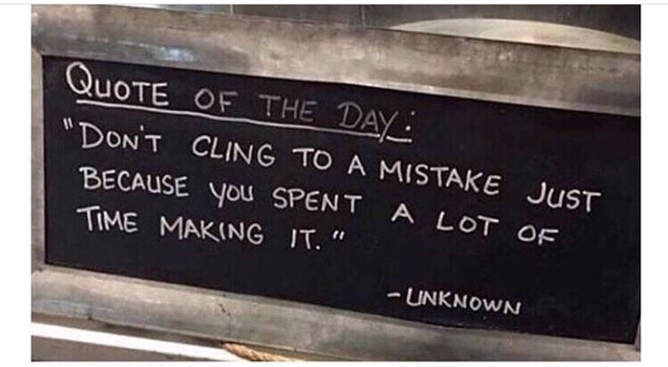 "QUOTE OF THE DAY ""DONT CLING TO A MISTAKE JUST BECAUSE you SPENT A LOT OF TIME MAKING IT. "" UNKNOWN"