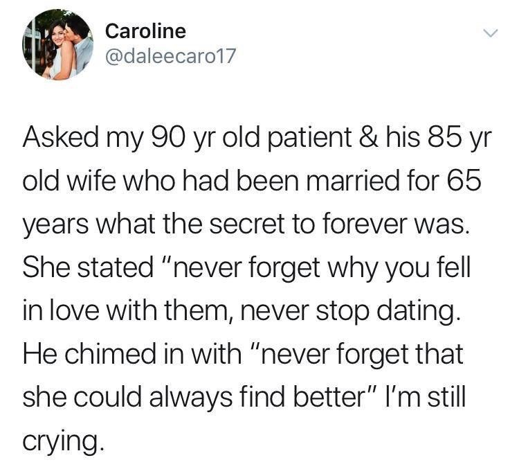 "Text - Caroline @daleecaro17 Asked my 90 yr old patient & his 85 yr old wife who had been married for 65 years what the secret to forever was. She stated ""never forget why you fell in love with them, never stop dating He chimed in with ""never forget that she could always find better"" I'm still crying."