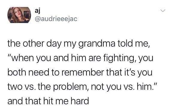 "Text - aj @audrieeejac the other day my grandma told me, ""when you and him are fighting, you both need to remember that it's you two vs. the problem, not you vs. him."" II and that hit me hard"