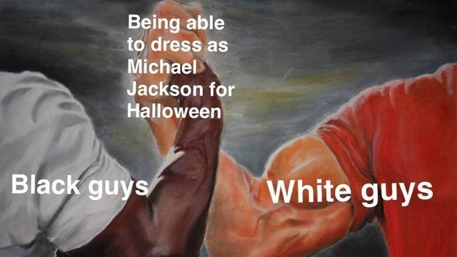 Arm - Being able to dress as Michael Jackson for Halloween White guys Black guys