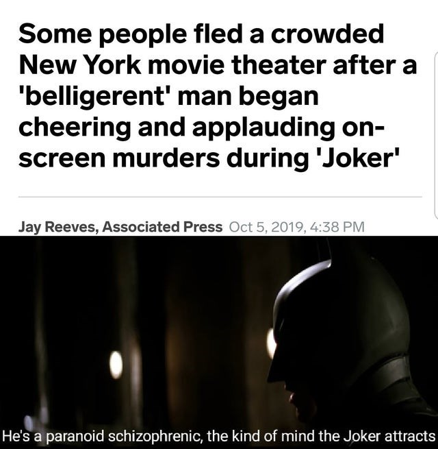 Text - Some people fled a crowded New York movie theater after a 'belligerent' man began cheering and applauding on- screen murders during 'Joker' Jay Reeves, Associated Press Oct 5, 2019, 4:38 PM He's a paranoid schizophrenic, the kind of mind the Joker attracts