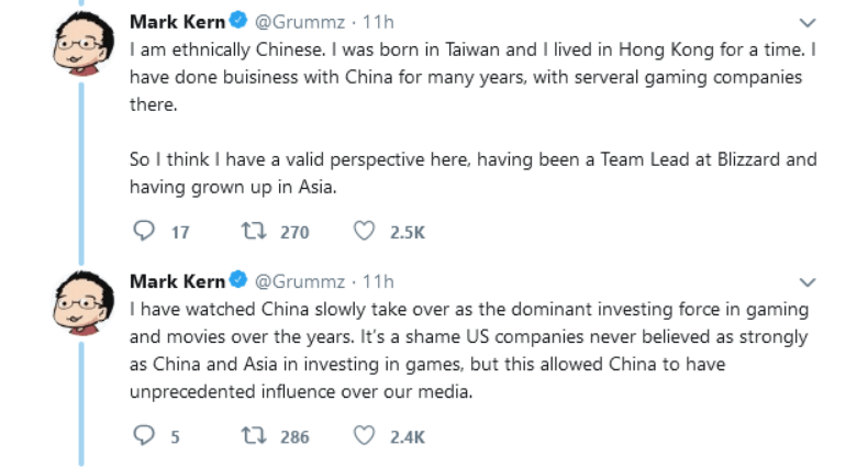 Text - Mark Kern @Grummz 11h I am ethnically Chinese. I was born in Taiwan and I lived in Hong Kong for a time. I have done buisiness with China for many years, with serveral gaming companies there. So I think I have a valid perspective here, having been a Team Lead at Blizzard and having grown up in Asia t 270 17 2.5K Mark Kern@Grummz 11h I have watched China slowly take over as the dominant investing force in gaming and movies over the years. It's a shame US companies never believed as strongl