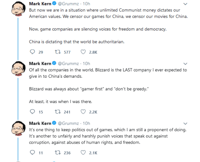 """Text - Mark Kern @Grummz - 10h But now we are in a situation where unlimited Communist money dictates our American values. We censor our games for China, we censor our movies for China. Now, game companies are silencing voices for freedom and democracy. China is dictating that the world be authoritarian. ta 577 2.8K 29 Mark Kern@Grummz 10h Of all the companies in the world, Blizzard is the LAST company I ever expected to give in to China's demands. Blizzard was always about """"gamer first"""" and """"do"""