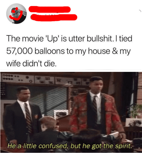 Adaptation - The movie 'Up' is utter bullshit. I tied 57,000 balloons to my house & my wife didn't die. He a little confused, but he got the spirit.