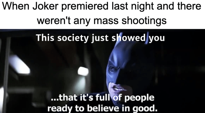 Text - When Joker premiered last night and there weren't any mass shootings This society just showed/you ..that it's full of people ready to believe in good.