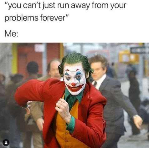 """Clown - """"you can't just run away from your problems forever"""" Me:"""