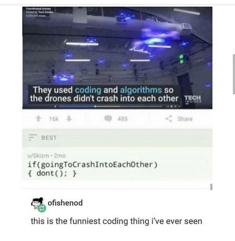 Text - They used coding and algorithms so the drones didn't crash into each other TECH NSTOL 485 Share 16k BEST u/Skizm-2mo if(goingToCrashIntoEachOther ) dont ( ofishenod this is the funniest coding thing i've ever seen