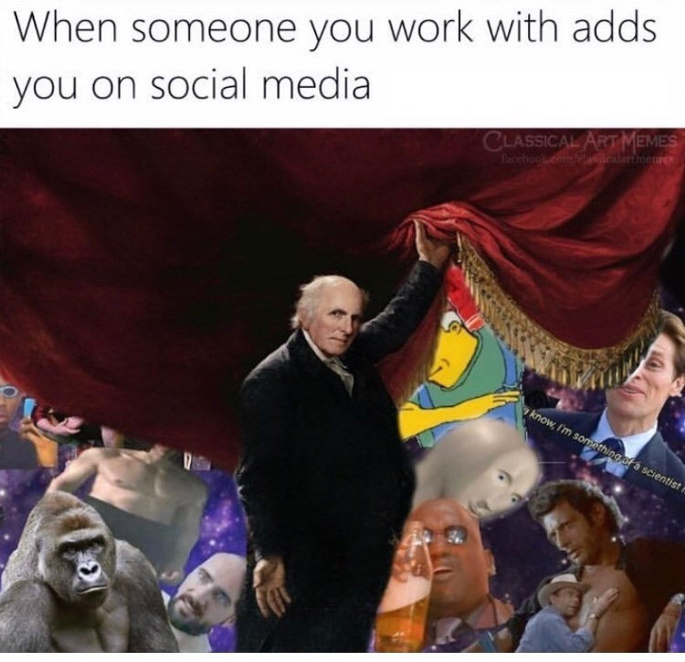 People - When someone you work with adds you on social media CLASSICAL ART MEMES boo iclarmene know I'm something of a scientist