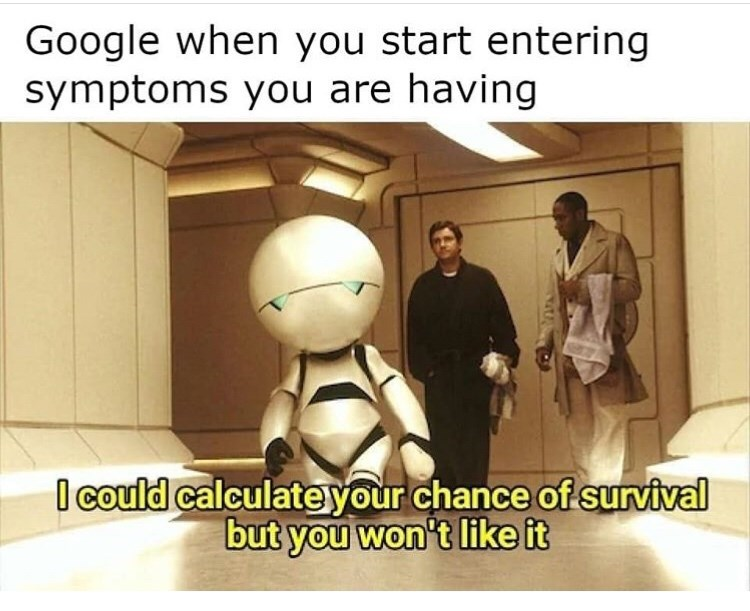 Text - Google when you start entering symptoms you are having I could calculateyour chance of survival but you won't like it