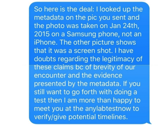 Text - So here is the deal: I looked up the metadata on the pic you sent and the photo was taken on Jan 24th, 2015 on a Samsung phone, not an iPhone. The other picture shows that it was a screen shot. I have doubts regarding the legitimacy of these claims bc of brevity of our encounter and the evidence presented by the metadata. If you still want to go forth with doing a test then I am more than happy to meet you at the anylabtestnow to verify/give potential timelines.