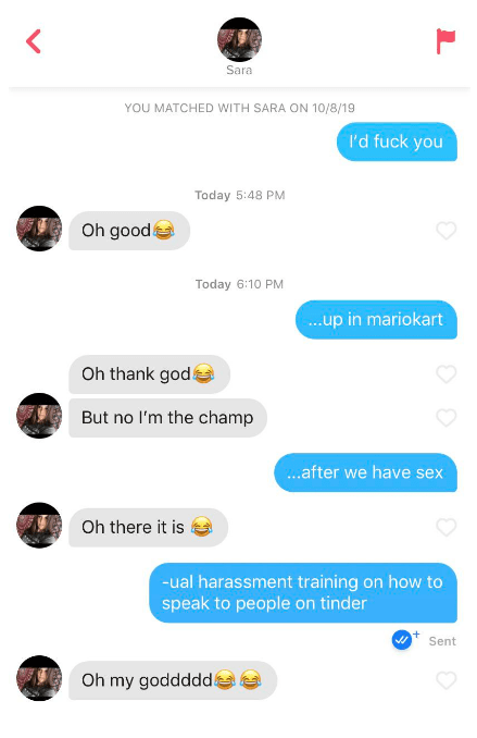 Text - Sara YOU MATCHED WITH SARA ON 10/8/19 I'd fuck you Today 5:48 PM Oh good Today 6:10 PM ..up in mariokart Oh thank god But no I'm the champ ...after we have sex Oh there it is -ual harassment training on how to speak to people on tinder Sent Oh my goddddd