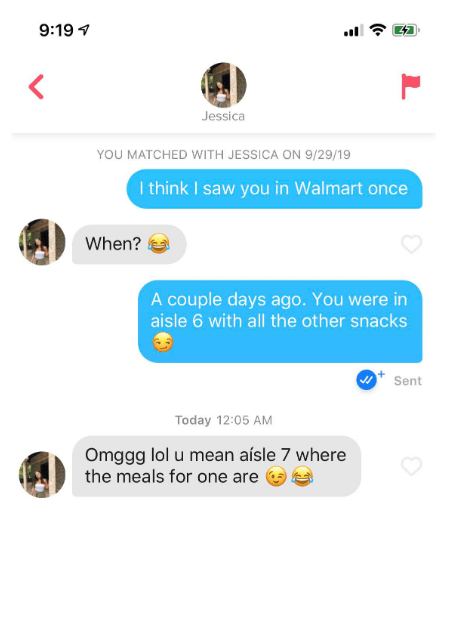 Text - 9:19 Jessica YOU MATCHED WITH JESSICA ON 9/29/19 I think I saw you in Walmart once When? A couple days ago. You were in aisle 6 with all the other snacks Sent Today 12:05 AM Omggg lol u mean aísle 7 where the meals for one are (.