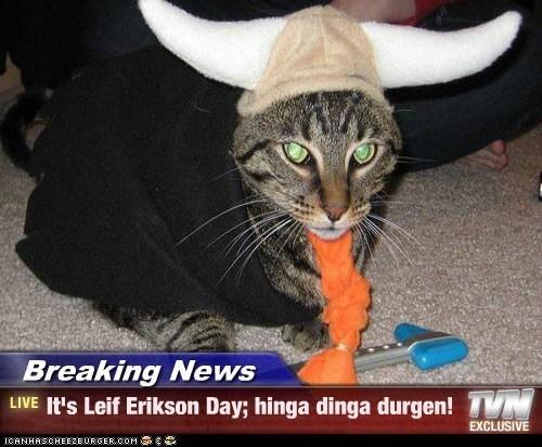 Cat - Breaking News LIVE It's Leif Erikson Day; hinga dinga durgen!VM EXCLUSIVE ICANHASCHEE2EURGER cOM
