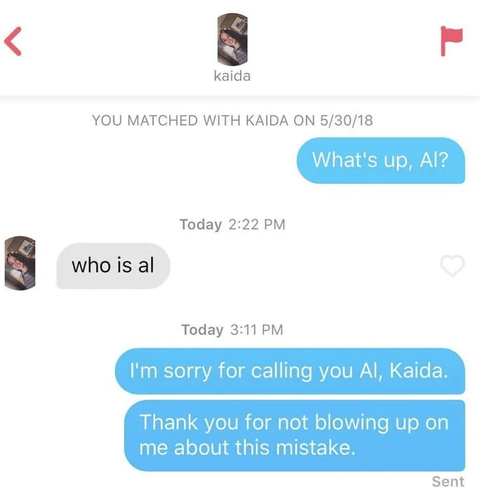 Text - < kaida YOU MATCHED WITH KAIDA ON 5/30/18 What's up, Al? Today 2:22 PM who is al Today 3:11 PM I'm sorry for calling you Al, Kaida. Thank you for not blowing up on me about this mistake. Sent L