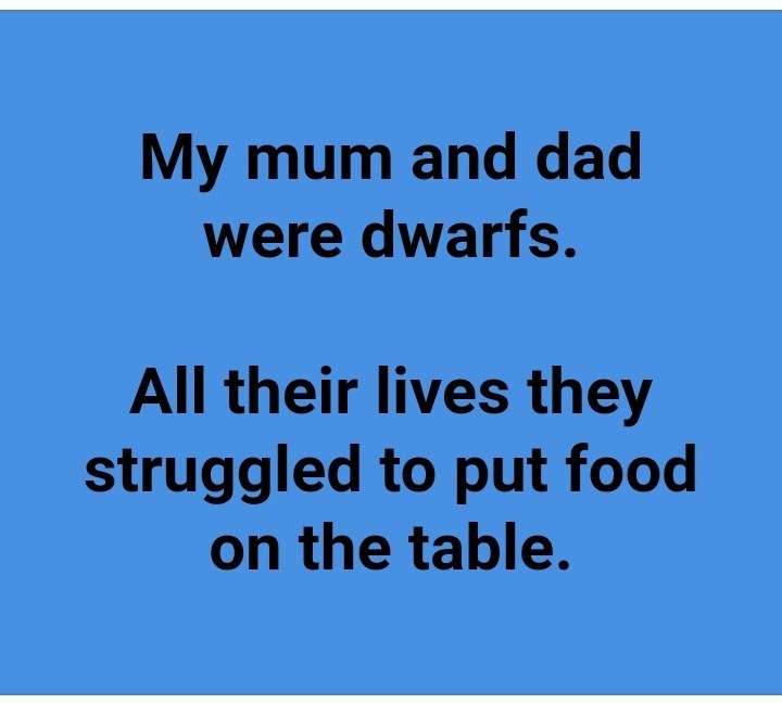 Text - My mum and dad were dwarfs. All their lives they struggled to put food on the table.