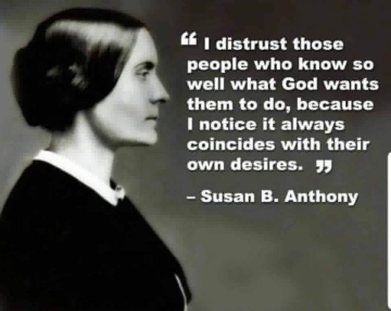 Text - I distrust those people who know so well what God wants them to do, because I notice it always coincides with their own desires. -Susan B.Anthony