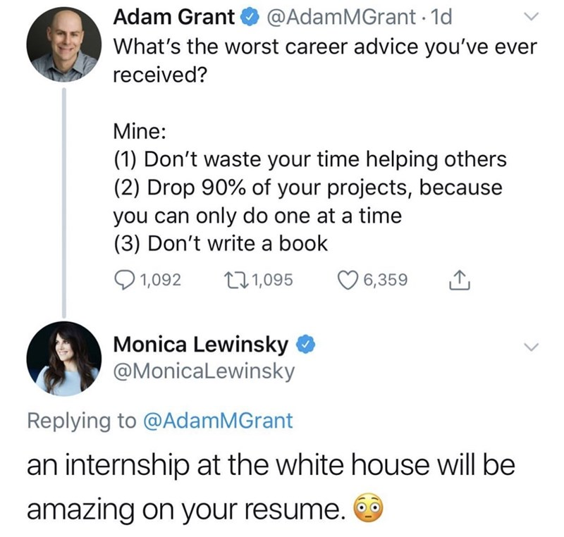 Text - Adam Grant @AdamMGrant 1d What's the worst career advice you've ever received? Mine: |(1) Don't waste your time helping others (2) Drop 90% of your projects, because you can only do one at a time (3) Don't write a book 1,092 t11,095 6,359 Monica Lewinsky @MonicaLewinsky Replying to @AdamMGrant an internship at the white house will be amazing on your resume.