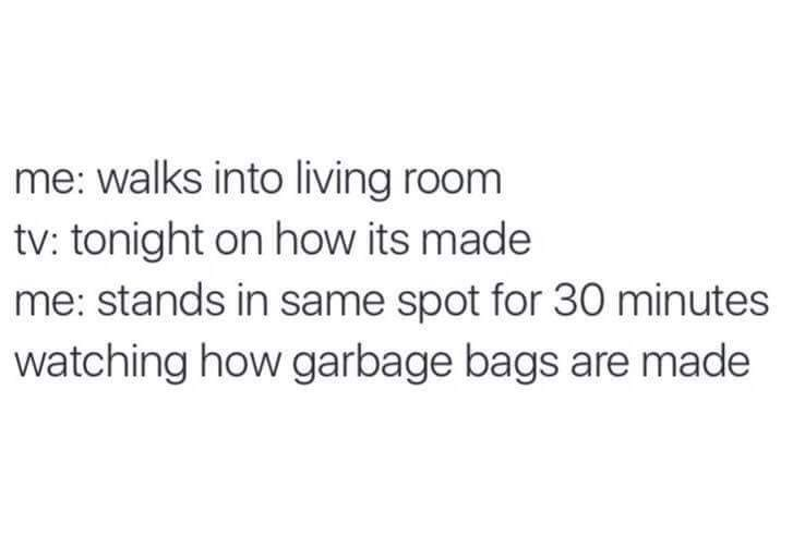 Text - me: walks into living room tv: tonight on how its made me: stands in same spot for 30 minutes watching how garbage bags are made