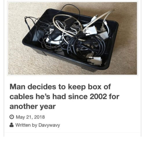 Technology - Man decides to keep box of cables he's had since 2002 for another year O May 21, 2018 Written by Davywavy