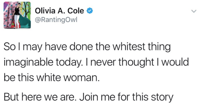 Text - Olivia A. Cole @RantingOwl So I may have done the whitest thing imaginable today. I never thought I would be this white woman. But here we are. Join me for this story