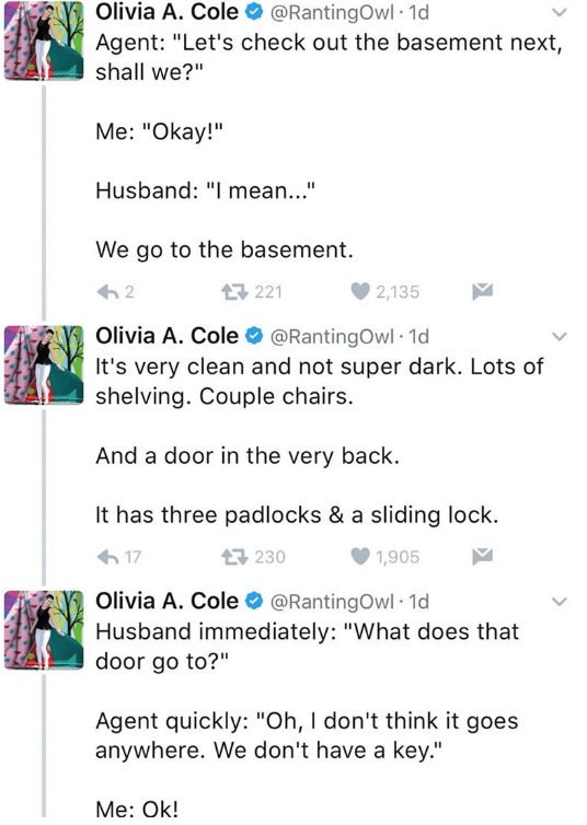 """Text - Olivia A. Cole @RantingOwl 1d Agent: """"Let's check out the basement next, shall we?"""" Me: """"Okay!"""" Husband: """"I mean..."""" We go to the basement. 2 221 2,135 Olivia A. Cole @RantingOwl 1d It's very clean and not super dark. Lots of shelving. Couple chairs. And a door in the very back. It has three padlocks & a sliding lock. 17 t230 1,905 Olivia A. Cole @RantingOwl 1d Husband immediately: """"What does that door go to?"""" Agent quickly: """"Oh, I don't think it goes anywhere. We don't have a key."""" Me: O"""