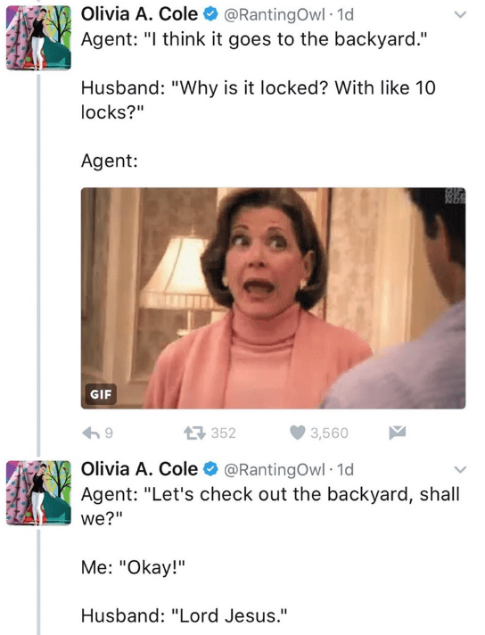 """Text - Olivia A. Cole @RantingOwl 1d Agent: """"I think it goes to the backyard."""" Husband: """"Why is it locked? With like 10 locks?"""" Agent: GIF 母352 3,560 Olivia A. Cole @RantingOwl 1d Agent: """"Let's check out the backyard, shall we?"""" Me: """"Okay!"""" Husband: """"Lord Jesus."""""""