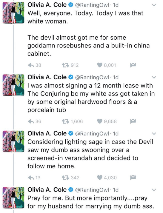 Text - Olivia A. Cole@RantingOwl 1d Well, everyone. Today. Today I was that white woman. The devil almost got me for some goddamn rosebushes and a built-in china cabinet. 912 38 8,001 Olivia A. Cole @RantingOwl 1d I was almost signing a 12 month lease with The Conjuring bc my white ass got taken in by some original hardwood floors & a porcelain tub 1,606 9,658 36 Olivia A. Cole @RantingOwl 1d Considering lighting sage in case the Devil saw my dumb ass swooning over a screened-in verandah and dec