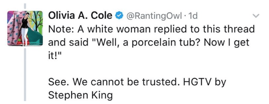 """Text - Olivia A. Cole@RantingOwl 1d Note: A white woman replied to this thread and said """"Well, a porcelain tub? Now I get it!"""" See. We cannot be trusted. HGTV by Stephen King"""