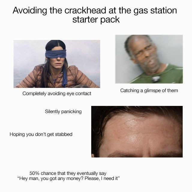 "Face - Avoiding the crackhead at the gas station starter pack Catching a glimspe of them Completely avoiding eye contact Silently panicking Hoping you don't get stabbed 50% chance that they eventually say ""Hey man, you got any money? Please, I need it"