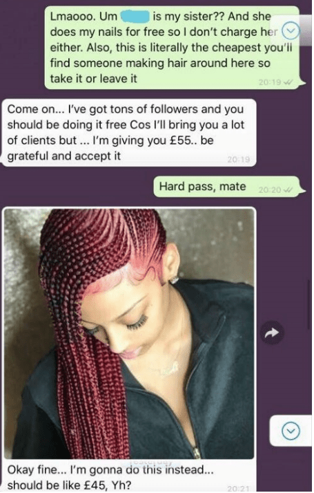 Face - Lmaooo. Um does my nails for free so I don't charge her either. Also, this is literally the cheapest you'ili find someone making hair around here so is my sister?? And she take it or leave it 20:19 Come o... I've got tons of followers and you should be doing it free Cos 'll bring you a lot of clients but.. I'm giving you £55. be grateful and accept it 20-19 Hard pass, mate 20 20 Okay fine... I'm gonna do this instead... should be like £45, Yh? 20:21