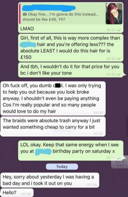 Text - Okay fine... I'm gonna do this instead... should be like £45, Yh? LMAO Girl, first of all, this is way more complex than 20 21 hair and you're offering less??? the absolute LEASTI would do this hair for is 20 22 £150 And tbh, I wouldn't do it for that price for you bc i don't like your tone 20 23 Oh fuck off, you dumb d t. I was only trying to help you out because you look broke anyway. I shouldn't even be paying anything Cos I'm really popular and so many people would love to do my hair
