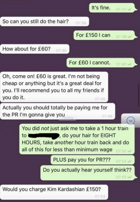 Text - It's fine. 07:37 So can you still do the hair? 0738 For £150 I can 07:39 How about for £60? 0740 For £60 I cannot. 07:40 Oh, come on! £60 is great. I'm not being cheap or anything but it's a great deal for you. I'll recommend you to all my friends if you do it. 07 45 Actually you should totally be paying me for the PR I'm gonna give you 07 46 You did not just ask me to take a 1 hour train do your hair for EIGHT HOURS, take another hour train back and do all of this for less than minimum w