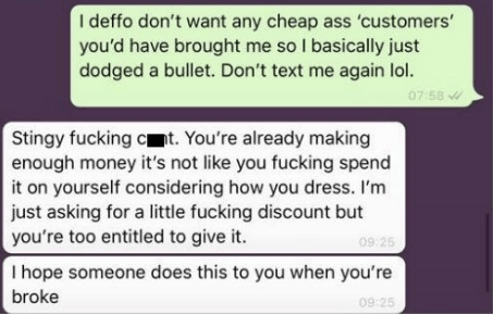 Text - I deffo don't want any cheap ass 'customers' you'd have brought me so I basically just dodged a bullet. Don't text me again lol. 07 58 Stingy fucking ct. You're already making enough money it's not like you fucking spend it on yourself considering how you dress. I'm just asking for a little fucking discount but you're too entitled to give it. 09 25 I hope someone does this to you when you're broke 09 25