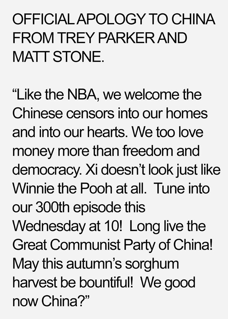"""Text - OFFICIALAPOLOGY TO CHINA FROM TREY PARKERAND MATT STONE. """"Like the NBA, we welcome the Chinese censors into our homes and into our hearts. We too love money more than freedom and democracy. Xi doesn't look just like Winnie the Pooh at all. Tune into our 300th episode this Wednesday at 10! Long live the Great Communist Party of China! May this autumn's sorghum harvest be bountiful! We good now China?"""""""