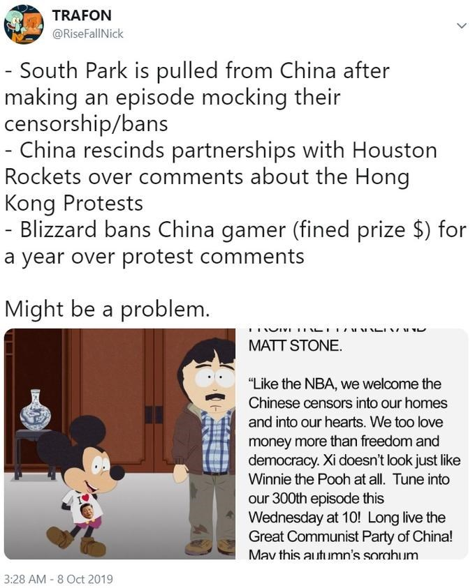 """Text - TRAFON @RiseFallNick - South Park is pulled from China after making censorship/bans - China rescinds partnerships with Houston Rockets over comments about the Hong Kong Protests Blizzard bans China gamer (fined prize $) for episode mocking their an a year over protest comments Might be a problem. MATT STONE. """"Like the NBA, we welcome the Chinese censors into our homes and into our hearts. We too love money more than freedom and democracy. Xi doesn't look just like Winnie the Pooh at all."""