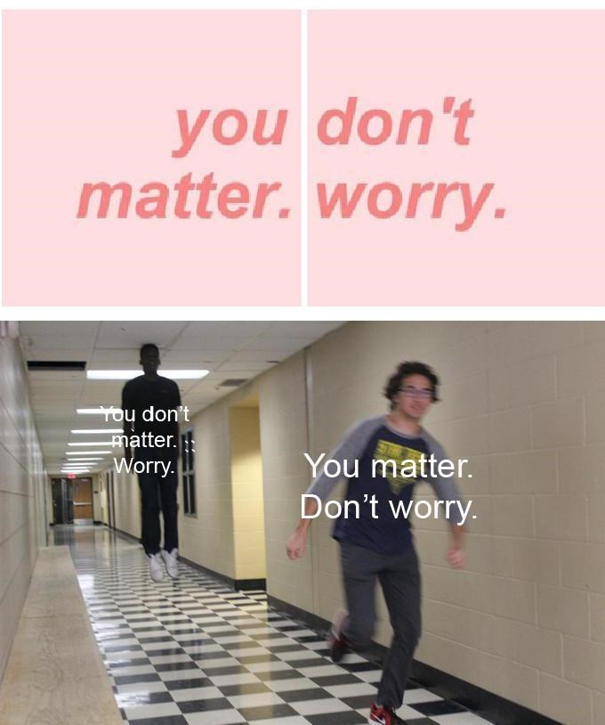 Text - you don't matter.worry You don't matter. Worry. You matter. Don't worry