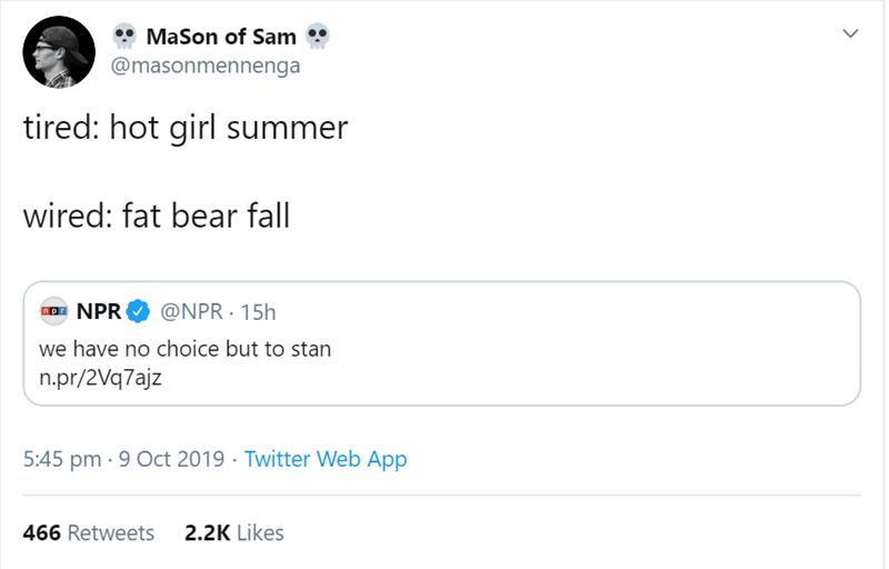 Text - MaSon of Sam @masonmennenga tired: hot girl summer wired: fat bear fall @NPR 15h NPR we have no choice but to stan n.pr/2Vq7ajz 5:45 pm 9 Oct 2019 Twitter Web App 2.2K Likes 466 Retweets >