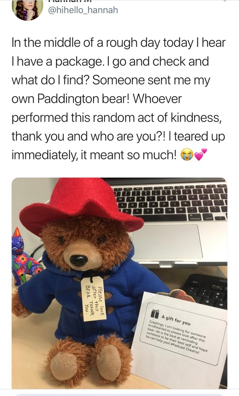 Teddy bear - @hihello_hannah In the middle of a rough day today I hear Thave a package. I go and check and what do l find? Someone sent me my | Own Paddington bear! Whoever performed this random act of kindness, and who are you?! I teared up thank you immediately, it meant so much! P E R T L K H M N commend A gift for you Greetings, I am looking for someone kindhearted to please look after this bear. He is the best at reminding someone to be their best self and hope he can help you! #Padcast Che