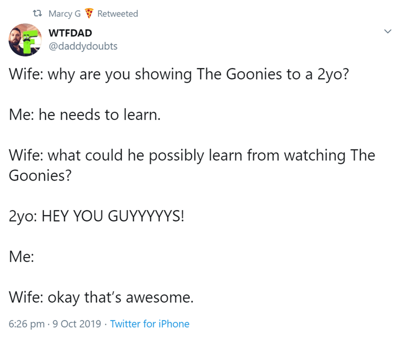 Text - t Marcy G Retweeted WTFDAD @daddydoubts Wife: why are you showing The Goonies to a 2yo? Me: he needs to learn. Wife: what could he possibly learn from watching The Goonies? 2yo: HEY YOU GUYYYYYS! Me: Wife: okay that's awesome. 6:26 pm 9 Oct 2019 Twitter for iPhone