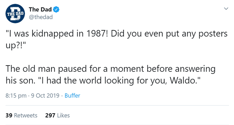 "Text - The Dad THE DAD @thedad ""I was kidnapped in 1987! Did you even put any posters up?!"" The old man paused for a moment before answering his son. ""I had the world looking for you, Waldo."" 8:15 pm 9 Oct 2019 Buffer 297 Likes 39 Retweets"