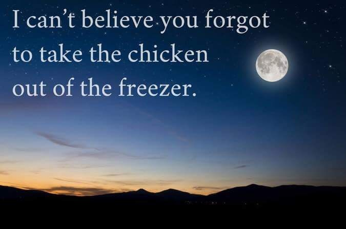 Sky - I can't believe you forgot to take the chicken out of the freezer.
