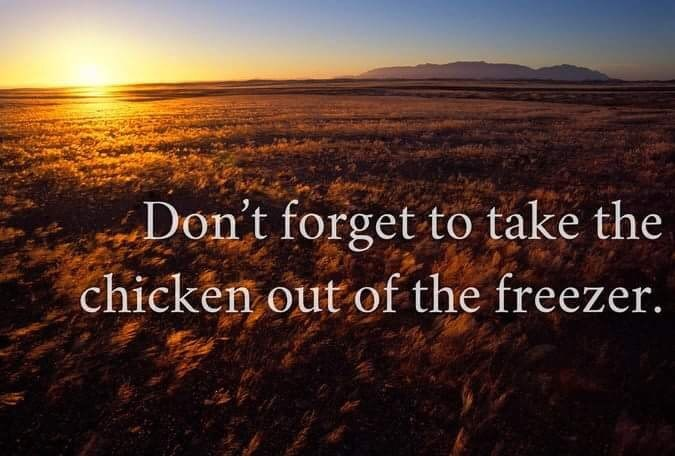 Natural landscape - Don't forget to take the chicken out of the freezer.