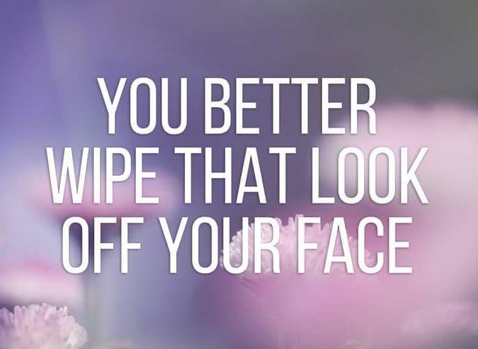 Text - YOU BETTER WIPE THAT LOOK OFF YOUR FACE