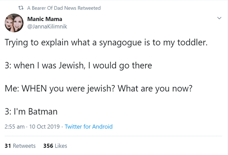 Text - t A Bearer Of Dad News Retweeted Manic Mama @JannaKilimnik Trying to explain what a synagogue is to my toddler. 3: when I was Jewish, I would go there Me: WHEN you were jewish? What are you now? 3: I'm Batman 2:55 am 10 Oct 2019 Twitter for Android 356 Likes 31 Retweets