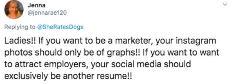 Text - Jenna @jennarae120 Replying to @She Rates Dogs Ladies!! If you want to be a marketer, your instagram photos should only be of graphs!! If you want to want to attract employers, your social media should exclusively be another resume!!