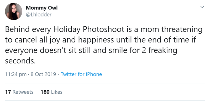 Text - Mommy Owl @Lhlodder Behind every Holiday Photoshoot is a mom threatening to cancel all joy and happiness until the end of time if everyone doesn't sit still and smile for 2 freaking seconds 11:24 pm 8 Oct 2019 Twitter for iPhone 17 Retweets 180 Likes