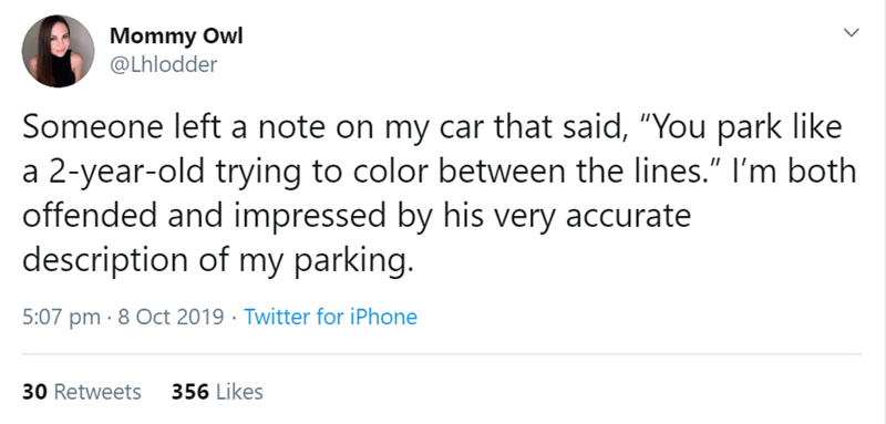 "Text - Mommy Owl @Lhlodder Someone left a note on my car that said, ""You park like a 2-year-old trying to color between the lines."" I'm both offended and impressed by his very accurate description of my parking. 5:07 pm 8 Oct 2019 Twitter for iPhone 356 Likes 30 Retweets"
