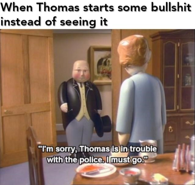"""Photo caption - When Thomas starts some bullshit instead of seeing it """"Tm sorry,Thomas is in trouble with the police, Imust go."""