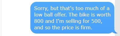 Text - Sorry, but that's too much of a low ball offer. The bike is worth 800 and I'm selling for 500, and so the price is firm.